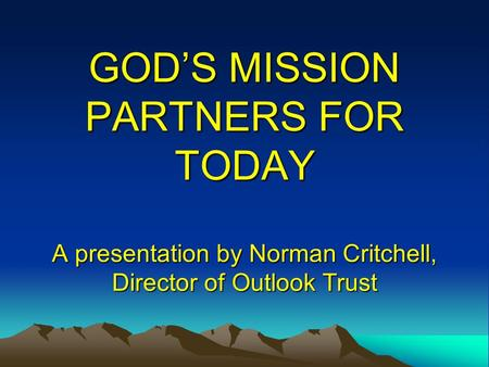GOD'S MISSION PARTNERS FOR TODAY A presentation by Norman Critchell, Director of Outlook Trust.