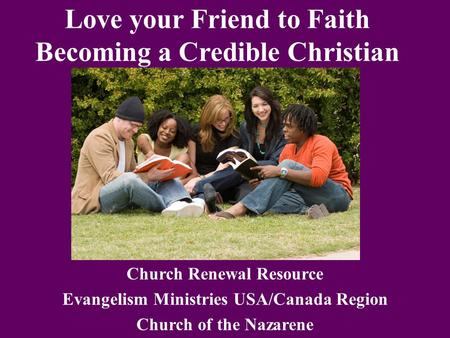 Love your Friend to Faith Becoming a Credible Christian Church Renewal Resource Evangelism Ministries USA/Canada Region Church of the Nazarene.