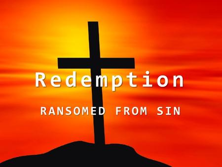 Redemption RANSOMED FROM SIN. All have sinned, Rom. 3:23; 1 Jno. 5:19 – Sin violates God's law and causes spiritual death, 1 Jno. 3:4; Rom. 7:9-11 (6:23);