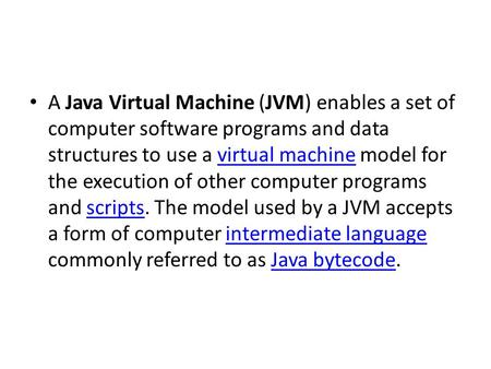 A Java Virtual Machine (JVM) enables a set of computer software programs and data structures to use a virtual machine model for the execution of other.