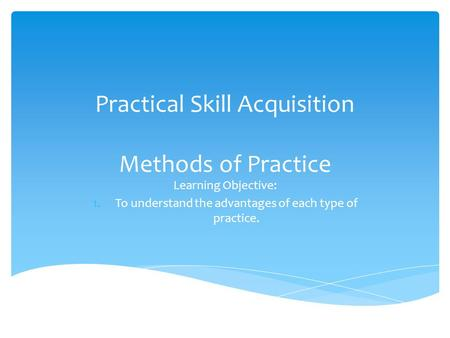 Practical Skill Acquisition Methods of Practice Learning Objective: 1.To understand the advantages of each type of practice.