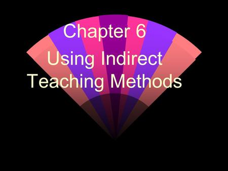 Chapter 6 Using Indirect Teaching Methods. The Discussion Method w Classroom goals: Questions that explore controversial issues (with no simple answer)