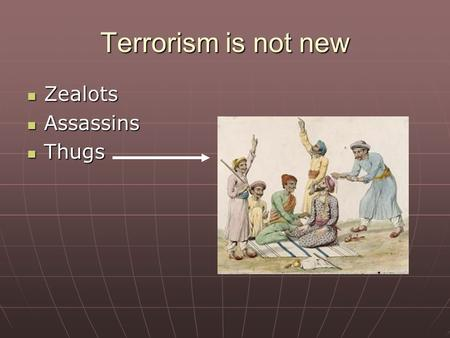 Terrorism is not new Zealots Zealots Assassins Assassins Thugs Thugs.