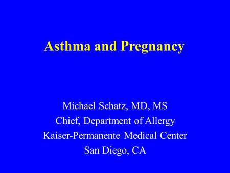 Asthma and Pregnancy Michael Schatz, MD, MS Chief, Department of Allergy Kaiser-Permanente Medical Center San Diego, CA.
