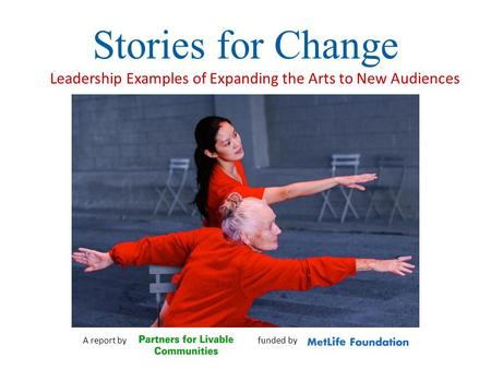 Stories for Change Leadership Examples of Expanding the Arts to New Audiences A report by funded by.