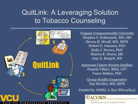 QuitLink: A Leveraging Solution to Tobacco Counseling Virginia Commonwealth University Stephen F. Rothemich, MD, MS Steven H. Woolf, MD, MPH Robert E.