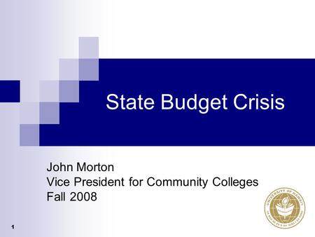 1 State Budget Crisis John Morton Vice President for Community Colleges Fall 2008.