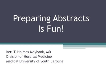 Preparing Abstracts Is Fun! Keri T. Holmes-Maybank, MD Division of Hospital Medicine Medical University of South Carolina.