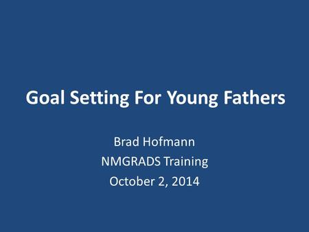 Goal Setting For Young Fathers Brad Hofmann NMGRADS Training October 2, 2014.