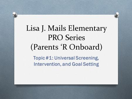 Lisa J. Mails Elementary PRO Series (Parents 'R Onboard) Topic #1: Universal Screening, Intervention, and Goal Setting.