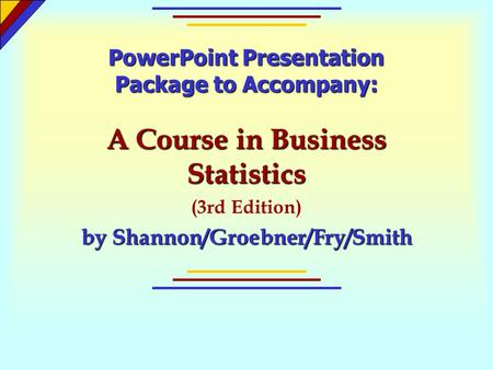 PowerPoint Presentation Package to Accompany: A Course in Business Statistics (3rd Edition) by Shannon/Groebner/Fry/Smith.