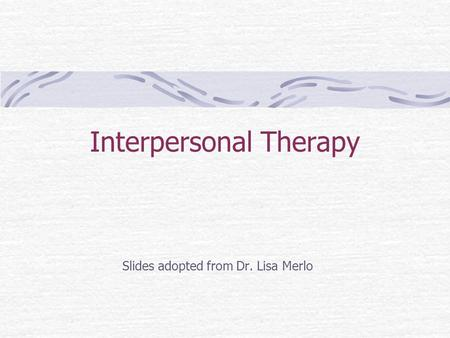 Interpersonal Therapy Slides adopted from Dr. Lisa Merlo.