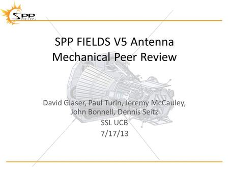 SPP FIELDS V5 Antenna Mechanical Peer Review David Glaser, Paul Turin, Jeremy McCauley, John Bonnell, Dennis Seitz SSL UCB 7/17/13.