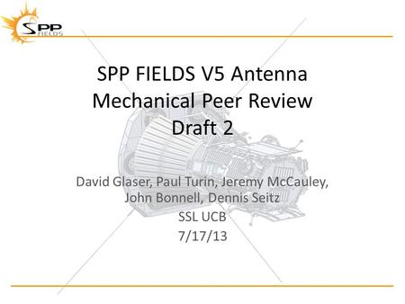 SPP FIELDS V5 Antenna Mechanical Peer Review Draft 2 David Glaser, Paul Turin, Jeremy McCauley, John Bonnell, Dennis Seitz SSL UCB 7/17/13.
