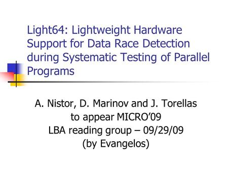 Light64: Lightweight Hardware Support for Data Race Detection during Systematic Testing of Parallel Programs A. Nistor, D. Marinov and J. Torellas to appear.