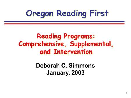 1 Deborah C. Simmons January, 2003 Oregon Reading First Reading Programs: Comprehensive, Supplemental, and Intervention.