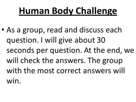 Human Body Challenge As a group, read and discuss each question. I will give about 30 seconds per question. At the end, we will check the answers. The.
