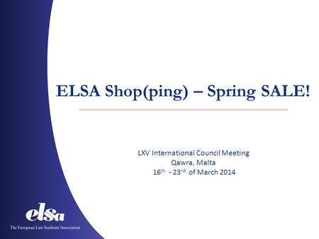 ELSA Shop(ping) – Spring SALE! LXV International Council Meeting Qawra, Malta 16 th - 23 rd of March 2014.