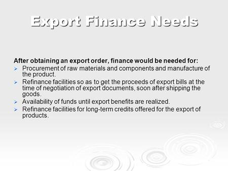 Export Finance Needs After obtaining an export order, finance would be needed for:  Procurement of raw materials and components and manufacture of the.