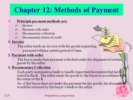 COTPrepared by Leng kimhok1 Chapter 12: Methods of Payment Principle payment methods are: Invoice Payment with order Documentary collection Documentary.