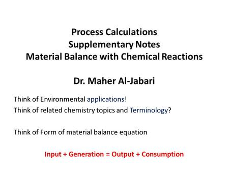Process Calculations Supplementary Notes Material Balance with Chemical Reactions Dr. Maher Al-Jabari Think of Environmental applications! Think of related.