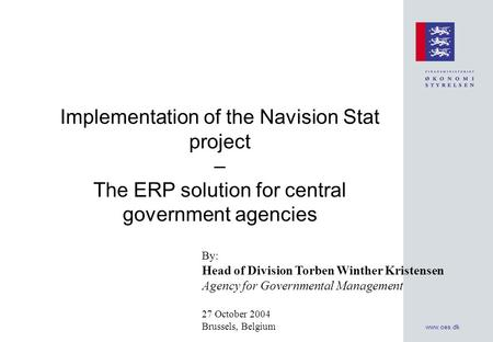 www.oes.dk Implementation of the Navision Stat project – The ERP solution for central government agencies By: Head of Division Torben Winther Kristensen.