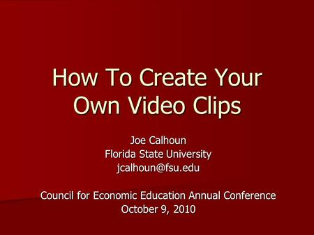 How To Create Your Own Video Clips Joe Calhoun Florida State University Council for Economic Education Annual Conference October 9, 2010.
