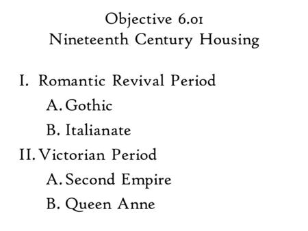 Objective 6.01 Nineteenth Century Housing I.Romantic Revival Period A.Gothic B.Italianate II.Victorian Period A.Second Empire B.Queen Anne.