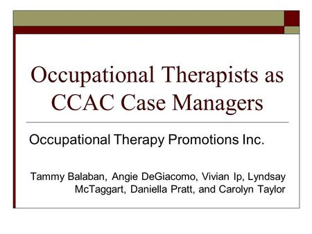 Occupational Therapists as CCAC Case Managers Occupational Therapy Promotions Inc. Tammy Balaban, Angie DeGiacomo, Vivian Ip, Lyndsay McTaggart, Daniella.