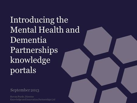 Introducing the Mental Health and Dementia Partnerships knowledge portals September 2013 Rowan Purdy, Director Knowledge and Innovation Partnerships Ltd.