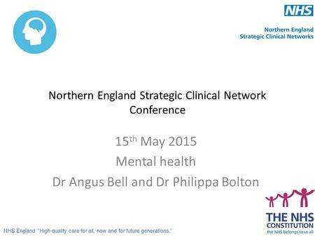 Northern England Strategic Clinical Network Conference 15 th May 2015 Mental health Dr Angus Bell and Dr Philippa Bolton.