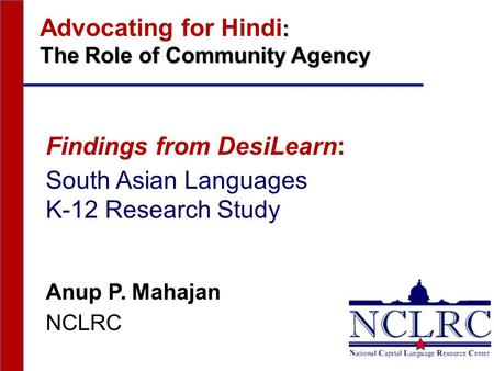 : Advocating for Hindi : The Role of Community Agency Findings from DesiLearn: South Asian Languages K-12 Research Study Anup P. Mahajan NCLRC.