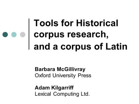 Tools for Historical corpus research, and a corpus of Latin Barbara McGillivray Oxford University Press Adam Kilgarriff Lexical Computing Ltd.