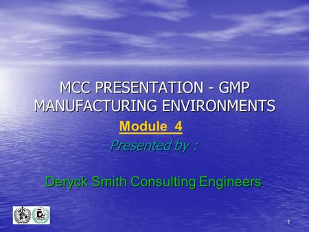 1 MCC PRESENTATION - GMP MANUFACTURING ENVIRONMENTS Presented by : Deryck Smith Consulting Engineers Module 4.