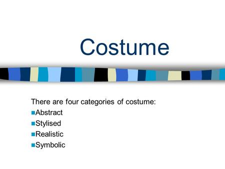 Costume There are four categories of costume: Abstract Stylised Realistic Symbolic.
