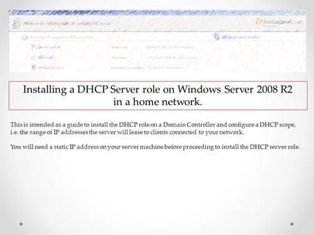 Installing a DHCP Server role on Windows Server 2008 R2 in a home network. This is intended as a guide to install the DHCP role on a Domain Controller.