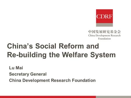 China's Social Reform and Re-building the Welfare System Lu Mai Secretary General China Development Research Foundation.