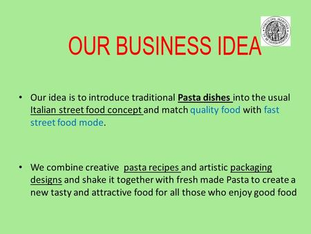 OUR BUSINESS IDEA Our idea is to introduce traditional Pasta dishes into the usual Italian street food concept and match quality food with fast street.