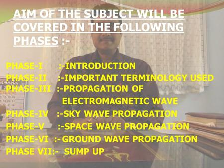 AIM OF THE SUBJECT WILL BE COVERED IN THE FOLLOWING PHASES :- PHASE-I :-INTRODUCTION PHASE-II :-IMPORTANT TERMINOLOGY USED PHASE-III :-PROPAGATION OF ELECTROMAGNETIC.