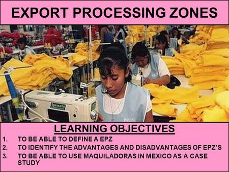 EXPORT PROCESSING ZONES LEARNING OBJECTIVES 1.TO BE ABLE TO DEFINE A EPZ 2.TO IDENTIFY THE ADVANTAGES AND DISADVANTAGES OF EPZ'S 3.TO BE ABLE TO USE MAQUILADORAS.