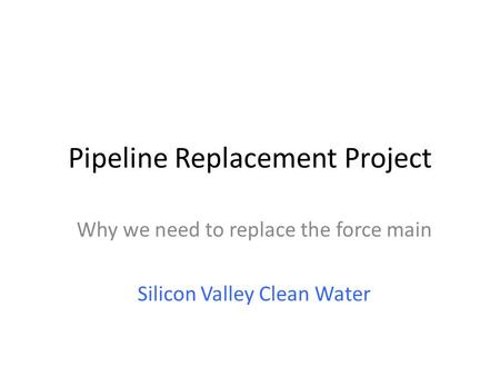 Pipeline Replacement Project Why we need to replace the force main Silicon Valley Clean Water.