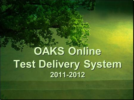 OAKS Online Test Delivery System 2011-2012. Familiarize users with new enhancements to the OAKS Online Test Delivery System and processes related to online.