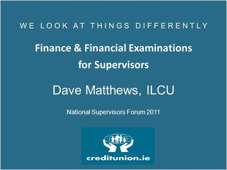 W E L O O K A T T H I N G S D I F F E R E N T L Y Finance & Financial Examinations for Supervisors Dave Matthews, ILCU National Supervisors Forum 2011.