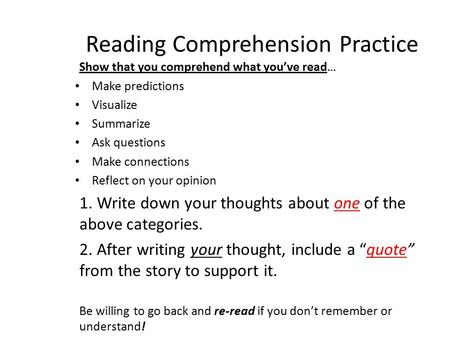 Reading Comprehension Practice Show that you comprehend what you've read… Make predictions Visualize Summarize Ask questions Make connections Reflect on.
