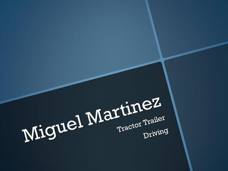 Miguel Martinez Tractor Trailer Driving. What they do?  Load and unload cargo  Drive long distances  Report to a dispatcher any incidents encountered.