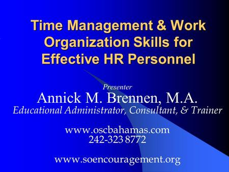 Time Management & Work Organization Skills for Effective HR Personnel Presenter Annick M. Brennen, M.A. Educational Administrator, Consultant, & Trainer.