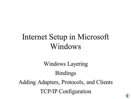 Internet Setup in Microsoft Windows Windows Layering Bindings Adding Adapters, Protocols, and Clients TCP/IP Configuration.