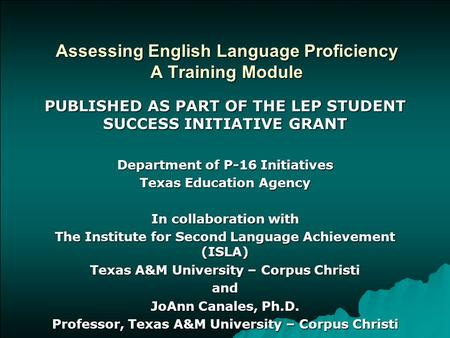 Assessing English Language Proficiency A Training Module PUBLISHED AS PART OF THE LEP STUDENT SUCCESS INITIATIVE GRANT Department of P-16 Initiatives Texas.