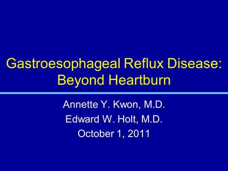 Gastroesophageal Reflux Disease: Beyond Heartburn Annette Y. Kwon, M.D. Edward W. Holt, M.D. October 1, 2011.