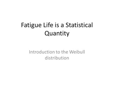 Fatigue Life is a Statistical Quantity Introduction to the Weibull <strong>distribution</strong>.